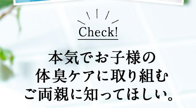 Check! 本気でお子様の体臭ケアに取り組むご両親に知ってほしい。