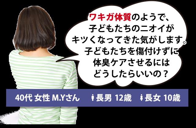 ワキガ体質のようで、子どもたちのニオイがキツくなってきた気がします。子どもたちを傷付けずに体臭ケアさせるにはどうしたらいいの? 40代 女性 M.Yさん 長男 12歳 長女 10歳