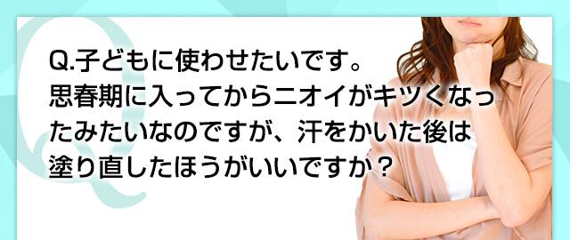 Q.子どもに使わせたいです。思春期に入ってからニオイがキツくなったみたいなのですが、汗をかいた後は塗り直したほうがいいですか?