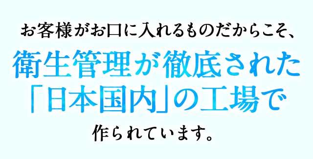 お客様がお口に入れるものだからこそ、衛生管理が徹底された「日本国内」の工場で作られています。