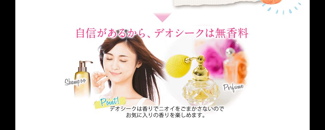 自身があるから、デオシークは無香料 Point! デオシークは香りでニオイをごまかさないのでお気に入りの香りを楽しめます。