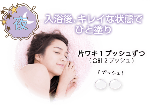 夜 入浴後、キレイな状態でひと塗り 片ワキ1プッシュずつ(合計2プッシュ)
