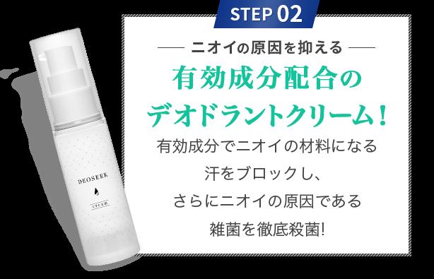 STEP 02 ニオイの原因を抑える 有効成分配合のデオドラントクリーム! 有効成分でニオイの材料になる汗をブロックし、さらにニオイの原因である雑菌を徹底殺菌!