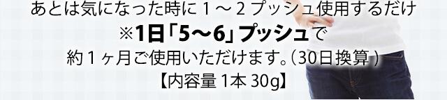 あとは気になった時に1~2プッシュしようするだけ ※1本30gで、1日5~6プッシュご使用いただけます。(30日換算)