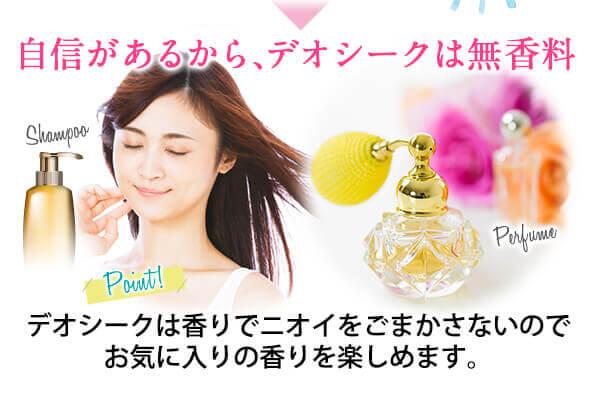 自信があるから、デオシークは無香料 デオシークは香りでニオイをごまかさないのでお気に入りの香りを楽しめます。