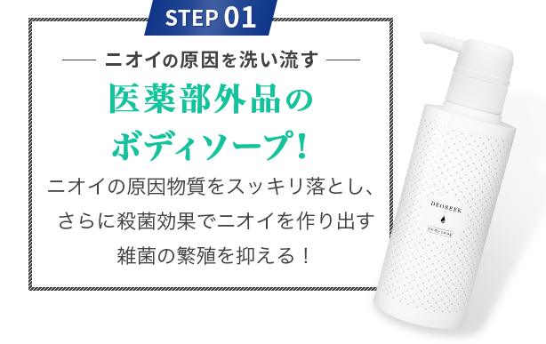 STEP 01 ニオイの原因を洗い流す 医薬部外品のボディソープ! ニオイの原因物質をスッキリ落とし、さらに殺菌効果でニオイを作り出す雑菌の繁殖を抑える!