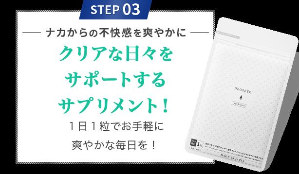 STEP 03 ナカからの不快感を爽やかに クリアな日々をサポートするサプリメント!1日1粒でお手軽に爽やかな毎日を!